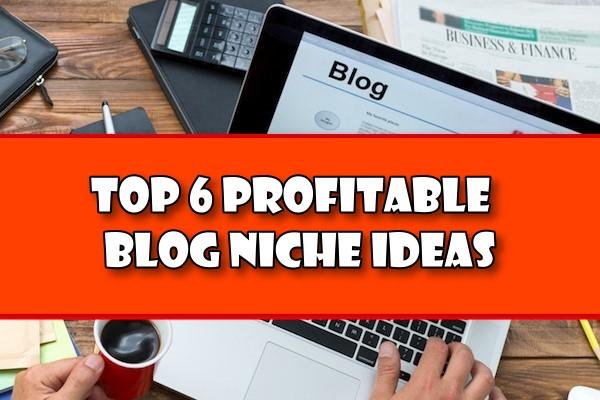 Top 6 Profitable Blog Niche Ideas